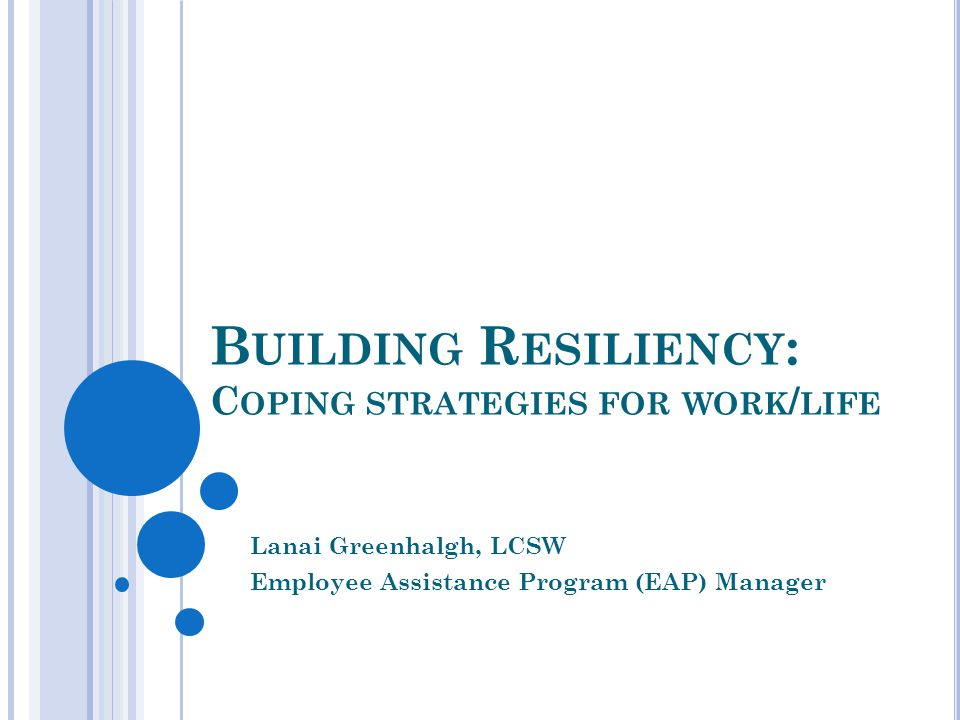 B UILDING R ESILIENCY : C OPING STRATEGIES FOR WORK / LIFE Lanai Greenhalgh, LCSW Employee Assistance Program (EAP) Manager