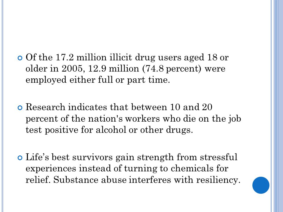 Of the 17.2 million illicit drug users aged 18 or older in 2005, 12.9 million (74.8 percent) were employed either full or part time.