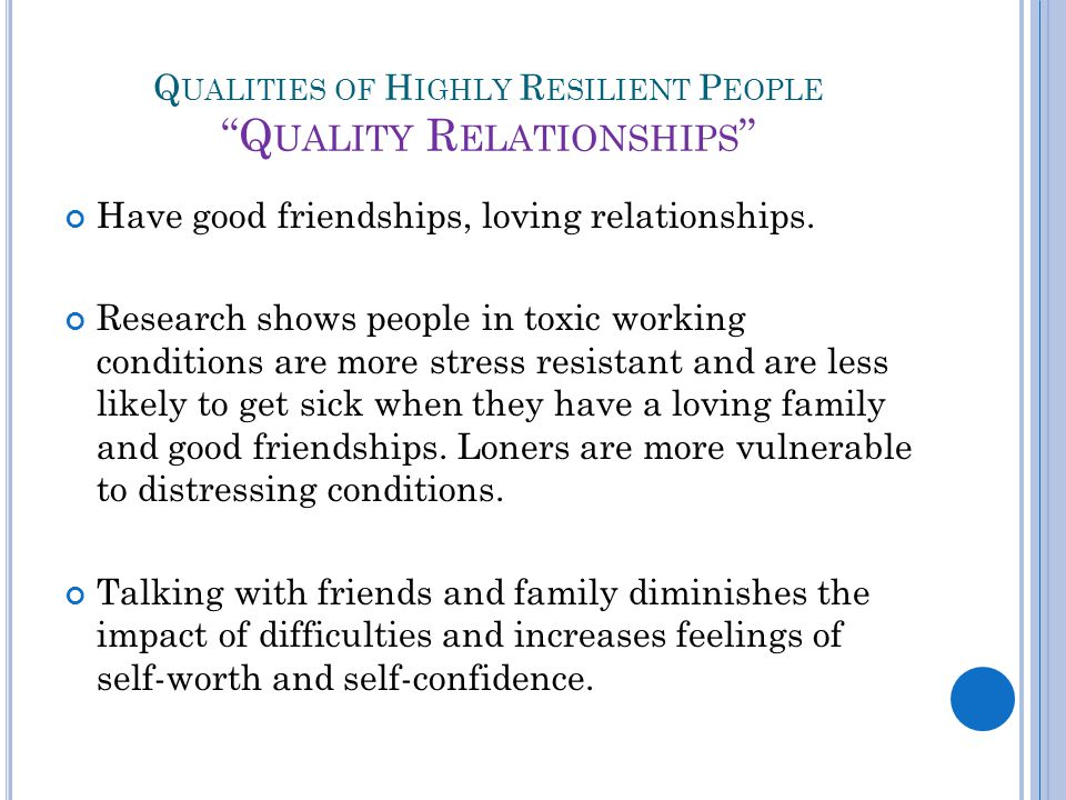 Q UALITIES OF H IGHLY R ESILIENT P EOPLE Q UALITY R ELATIONSHIPS Have good friendships, loving relationships.