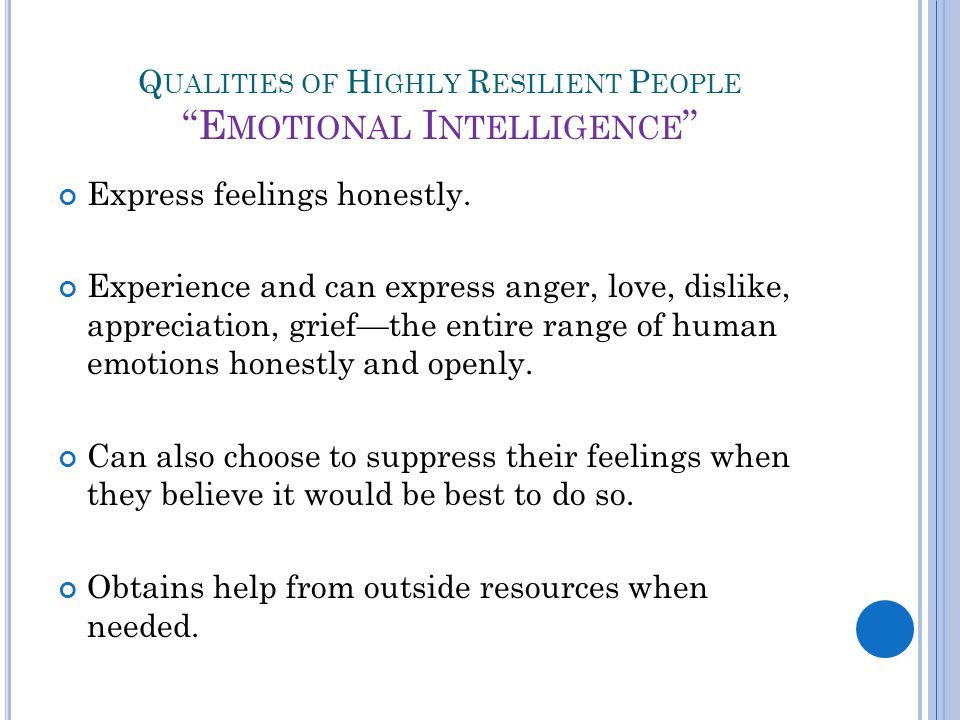 Q UALITIES OF H IGHLY R ESILIENT P EOPLE E MOTIONAL I NTELLIGENCE Express feelings honestly.