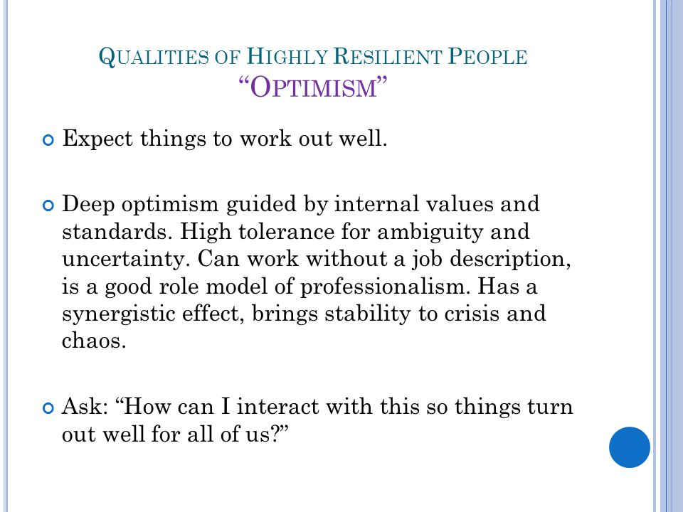 Q UALITIES OF H IGHLY R ESILIENT P EOPLE O PTIMISM Expect things to work out well.