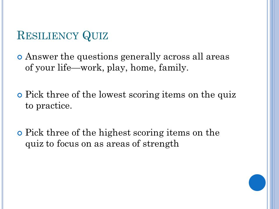 R ESILIENCY Q UIZ Answer the questions generally across all areas of your life—work, play, home, family.