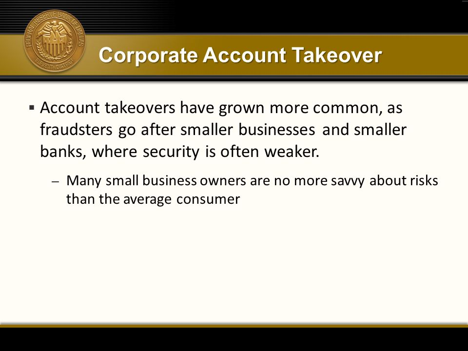 Corporate Account Takeover  Account takeovers have grown more common, as fraudsters go after smaller businesses and smaller banks, where security is often weaker.