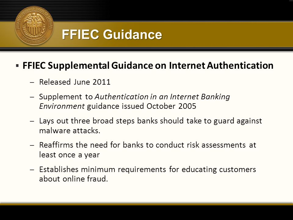 FFIEC Guidance  FFIEC Supplemental Guidance on Internet Authentication – Released June 2011 – Supplement to Authentication in an Internet Banking Environment guidance issued October 2005 – Lays out three broad steps banks should take to guard against malware attacks.
