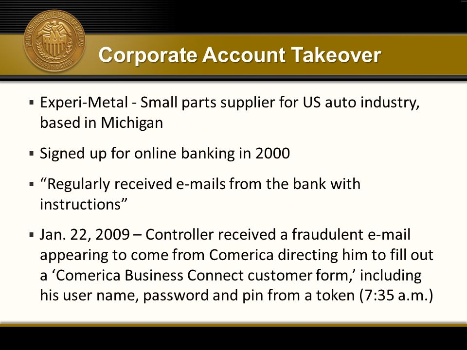 """Corporate Account Takeover  Experi-Metal - Small parts supplier for US auto industry, based in Michigan  Signed up for online banking in 2000  """"Reg"""
