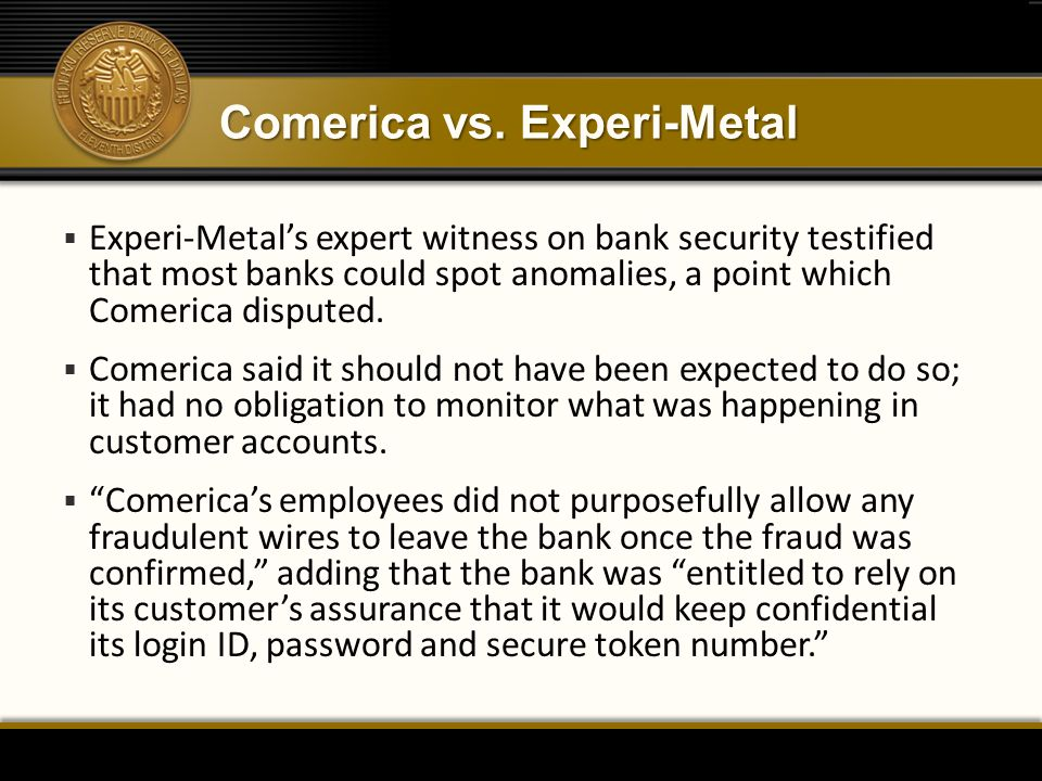 Comerica vs. Experi-Metal  Experi-Metal's expert witness on bank security testified that most banks could spot anomalies, a point which Comerica disp
