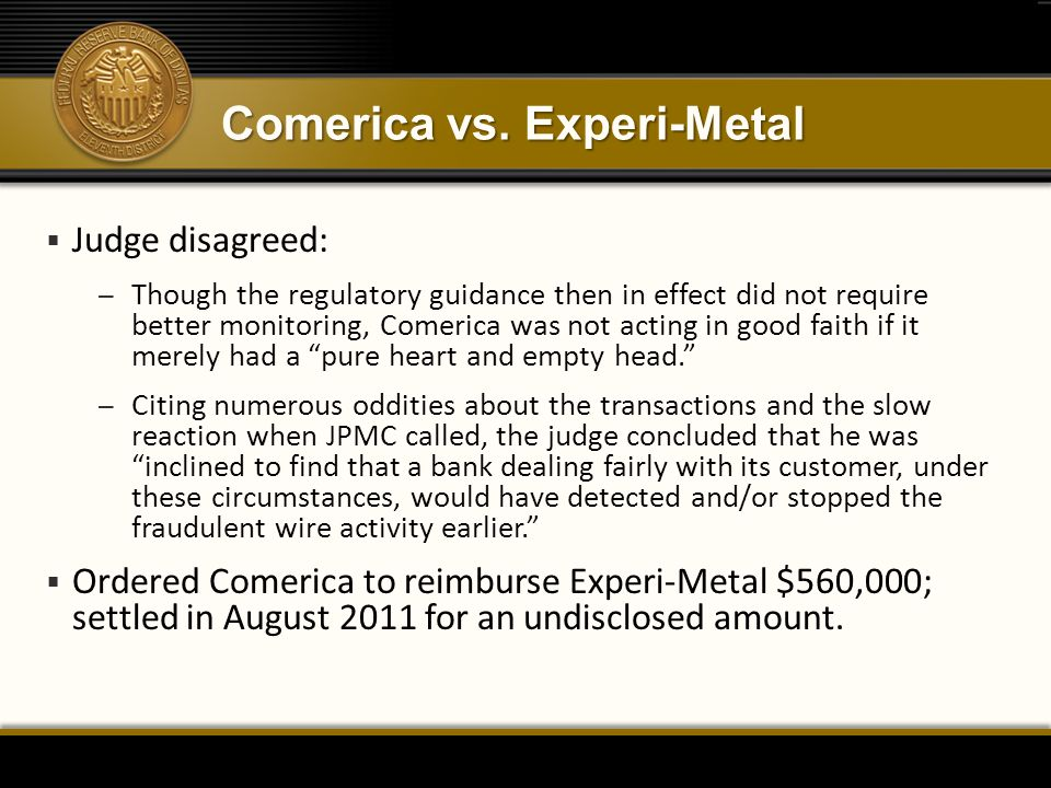 Comerica vs. Experi-Metal  Judge disagreed: – Though the regulatory guidance then in effect did not require better monitoring, Comerica was not actin