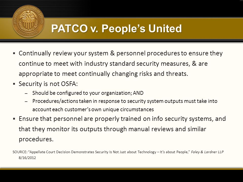 PATCO v. People's United  Continually review your system & personnel procedures to ensure they continue to meet with industry standard security measu
