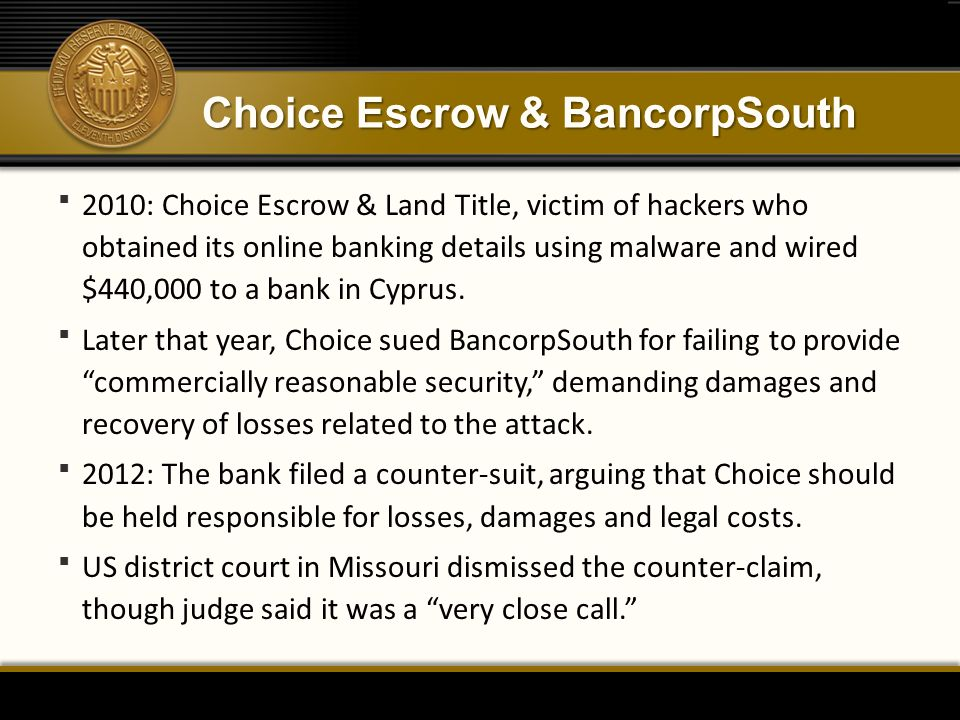Choice Escrow & BancorpSouth  2010: Choice Escrow & Land Title, victim of hackers who obtained its online banking details using malware and wired $440,000 to a bank in Cyprus.