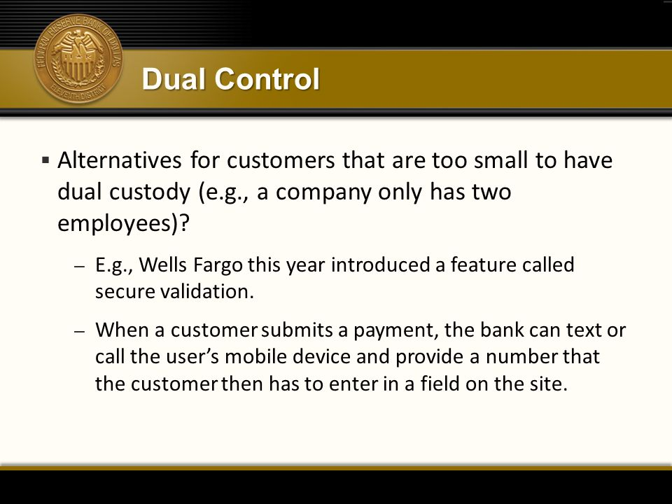 Dual Control  Alternatives for customers that are too small to have dual custody (e.g., a company only has two employees)? – E.g., Wells Fargo this y