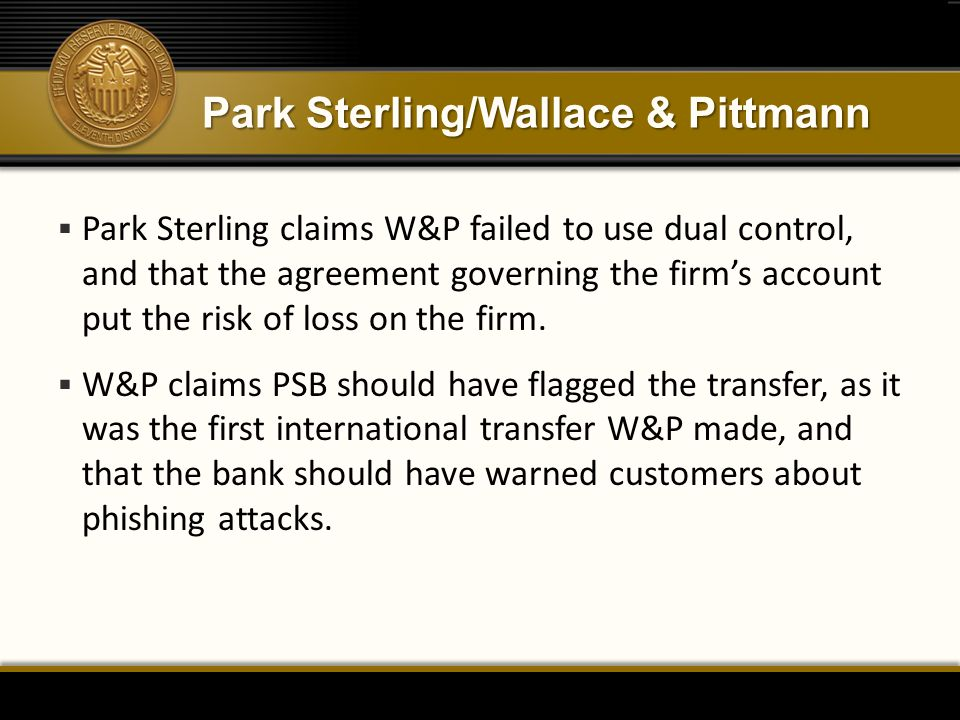 Park Sterling/Wallace & Pittmann  Park Sterling claims W&P failed to use dual control, and that the agreement governing the firm's account put the ri