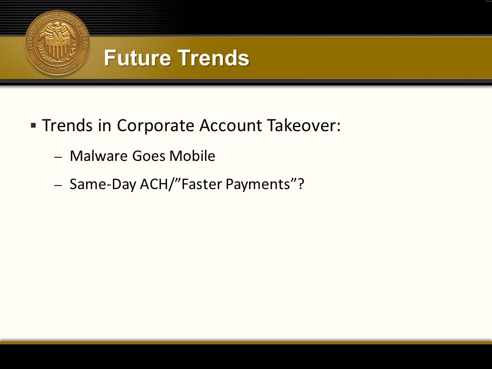 Future Trends  Trends in Corporate Account Takeover: – Malware Goes Mobile – Same-Day ACH/ Faster Payments ?