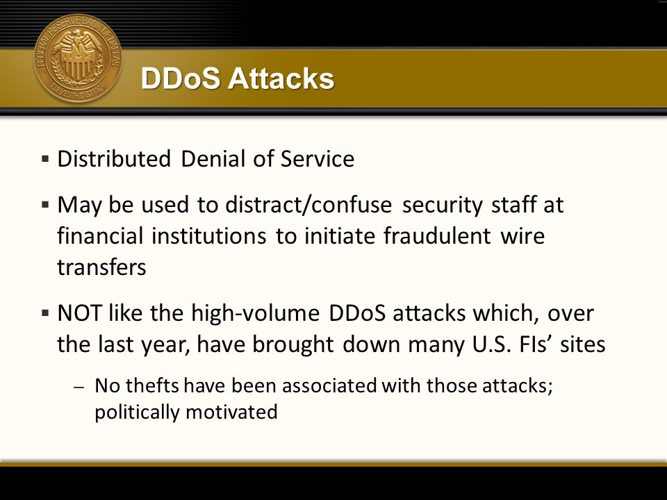 DDoS Attacks  Distributed Denial of Service  May be used to distract/confuse security staff at financial institutions to initiate fraudulent wire tr