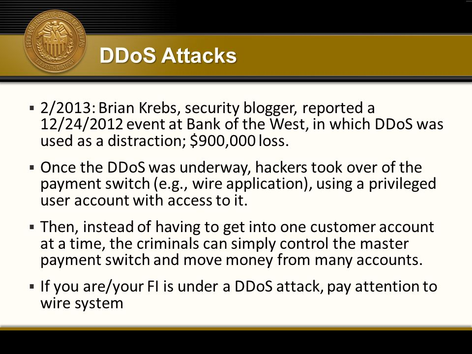 DDoS Attacks  2/2013: Brian Krebs, security blogger, reported a 12/24/2012 event at Bank of the West, in which DDoS was used as a distraction; $900,0