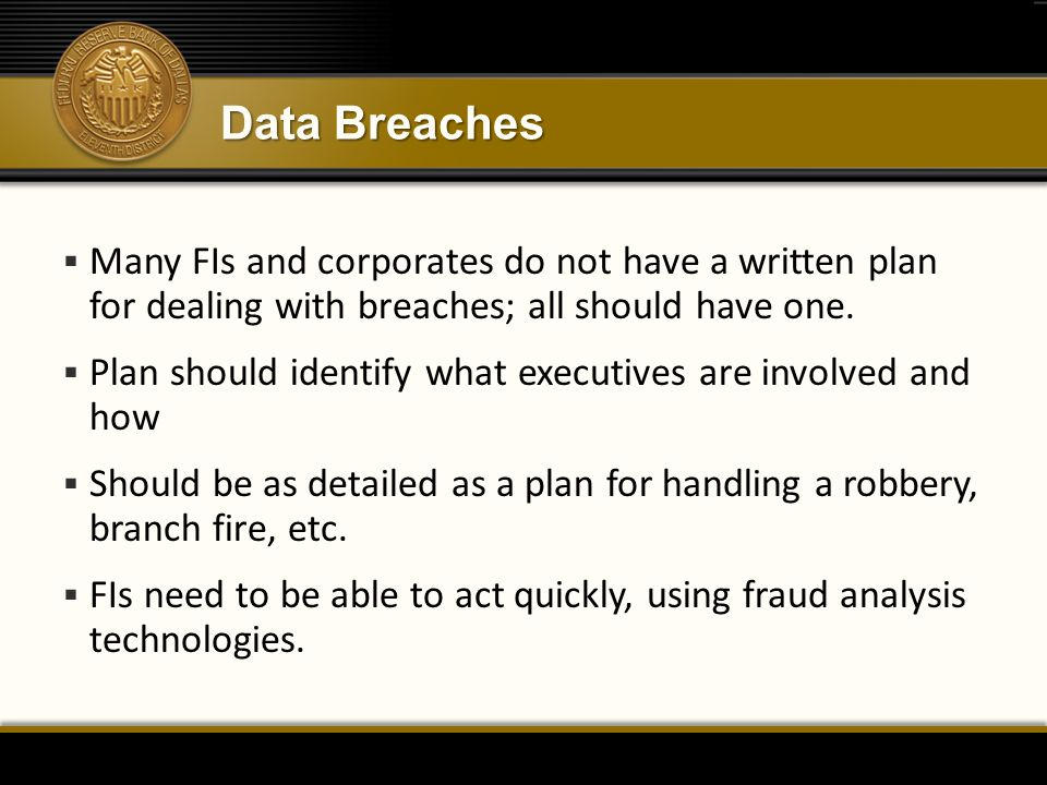 Data Breaches  Many FIs and corporates do not have a written plan for dealing with breaches; all should have one.  Plan should identify what executi