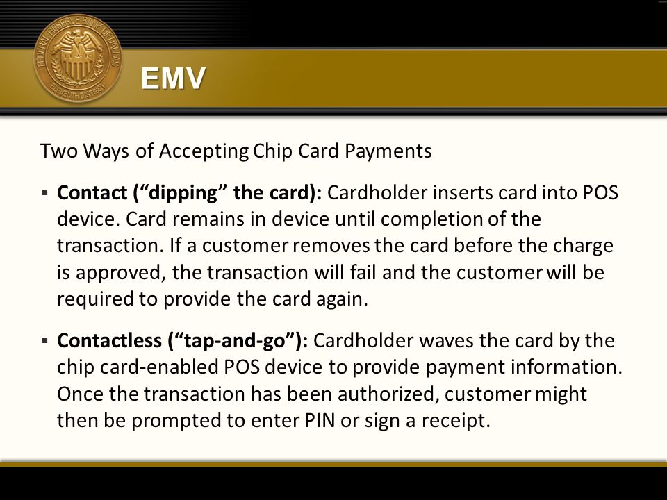 """EMV Two Ways of Accepting Chip Card Payments  Contact (""""dipping"""" the card): Cardholder inserts card into POS device. Card remains in device until com"""