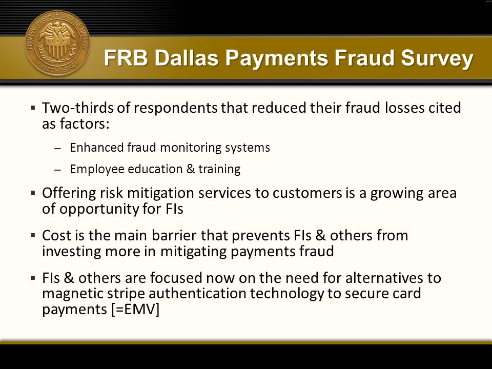 FRB Dallas Payments Fraud Survey  Two-thirds of respondents that reduced their fraud losses cited as factors: – Enhanced fraud monitoring systems – Employee education & training  Offering risk mitigation services to customers is a growing area of opportunity for FIs  Cost is the main barrier that prevents FIs & others from investing more in mitigating payments fraud  FIs & others are focused now on the need for alternatives to magnetic stripe authentication technology to secure card payments [=EMV]