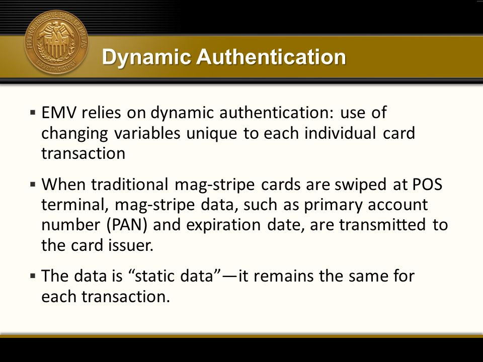 Dynamic Authentication  EMV relies on dynamic authentication: use of changing variables unique to each individual card transaction  When traditional mag-stripe cards are swiped at POS terminal, mag-stripe data, such as primary account number (PAN) and expiration date, are transmitted to the card issuer.