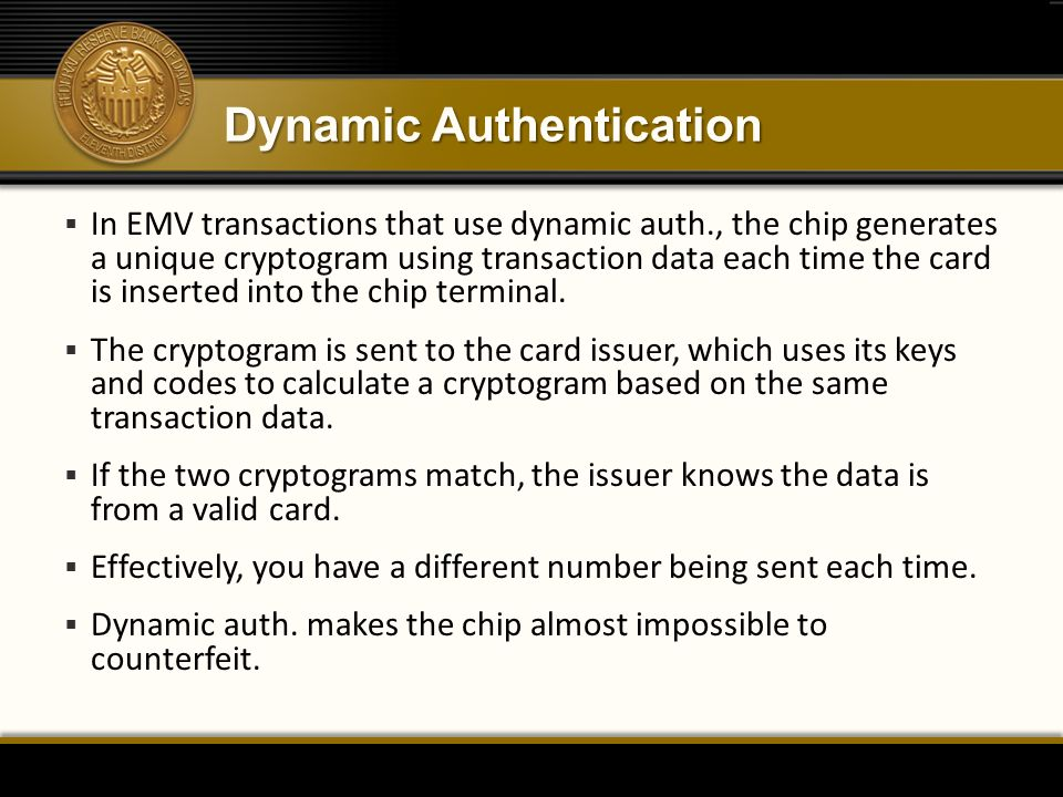Dynamic Authentication  In EMV transactions that use dynamic auth., the chip generates a unique cryptogram using transaction data each time the card is inserted into the chip terminal.