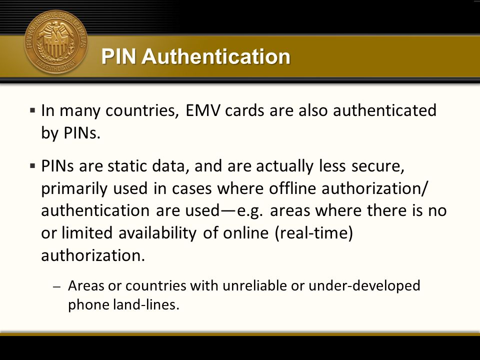 PIN Authentication  In many countries, EMV cards are also authenticated by PINs.  PINs are static data, and are actually less secure, primarily used