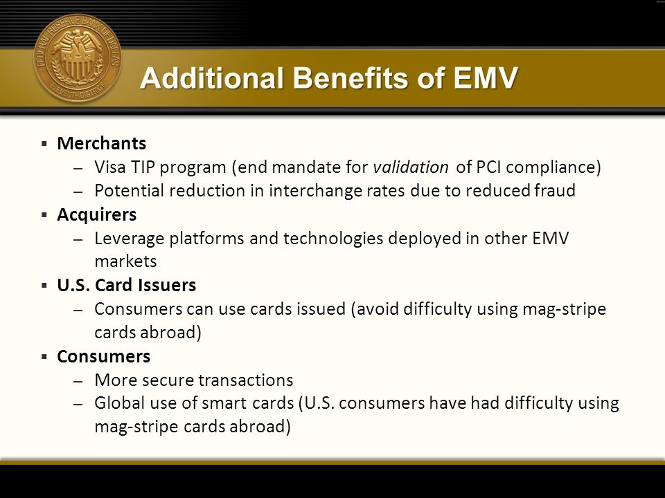 Additional Benefits of EMV  Merchants – Visa TIP program (end mandate for validation of PCI compliance) – Potential reduction in interchange rates due to reduced fraud  Acquirers – Leverage platforms and technologies deployed in other EMV markets  U.S.