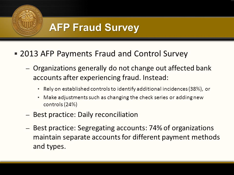 AFP Fraud Survey  2013 AFP Payments Fraud and Control Survey – Organizations generally do not change out affected bank accounts after experiencing fraud.