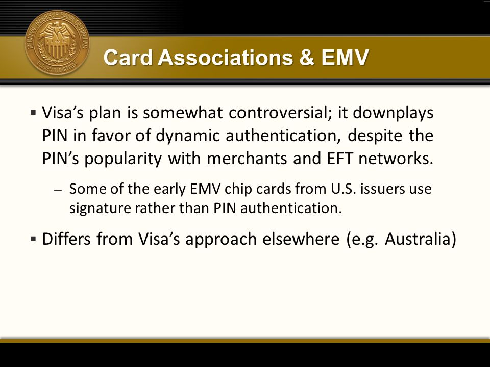 Card Associations & EMV  Visa's plan is somewhat controversial; it downplays PIN in favor of dynamic authentication, despite the PIN's popularity wit