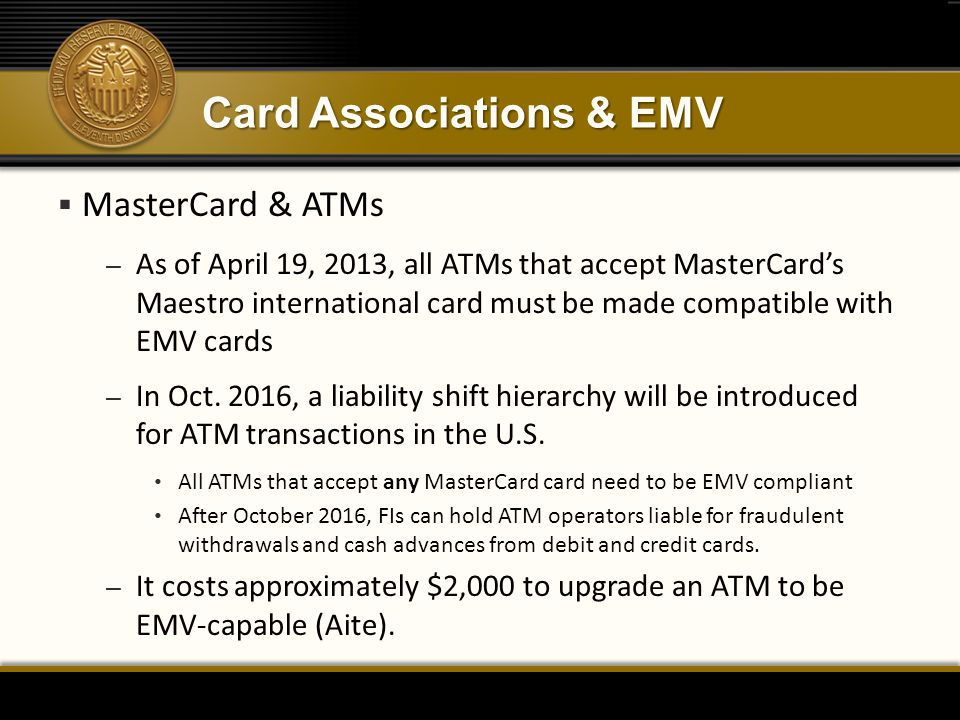 Card Associations & EMV  MasterCard & ATMs – As of April 19, 2013, all ATMs that accept MasterCard's Maestro international card must be made compatible with EMV cards – In Oct.