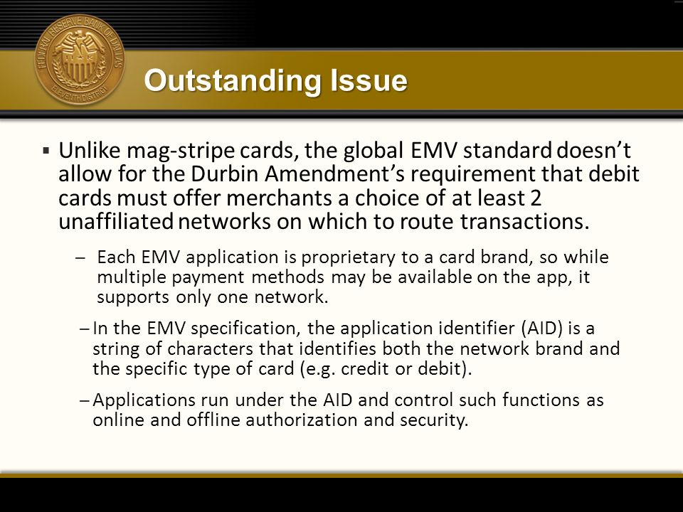 Outstanding Issue  Unlike mag-stripe cards, the global EMV standard doesn't allow for the Durbin Amendment's requirement that debit cards must offer merchants a choice of at least 2 unaffiliated networks on which to route transactions.