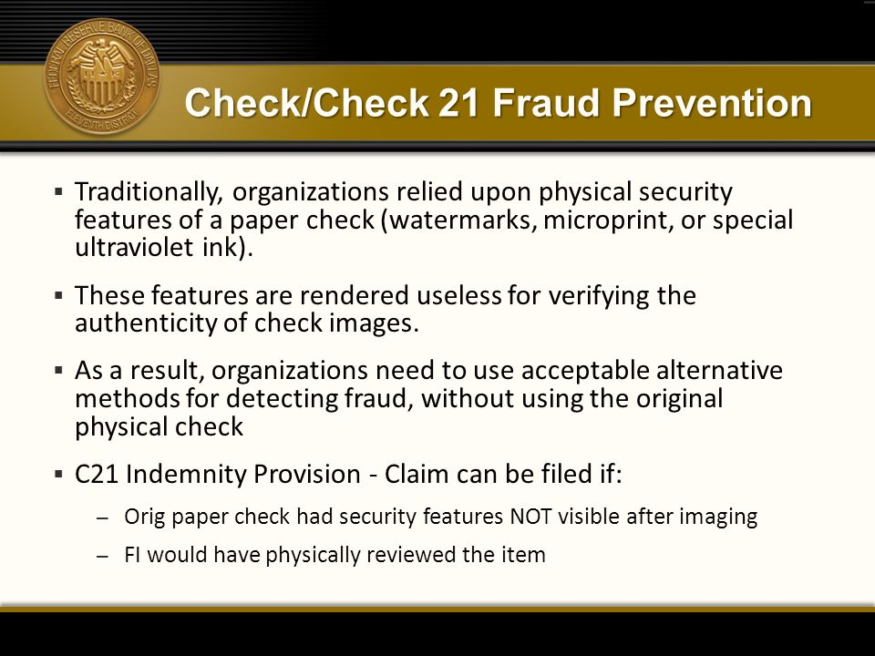 Check/Check 21 Fraud Prevention  Traditionally, organizations relied upon physical security features of a paper check (watermarks, microprint, or spe