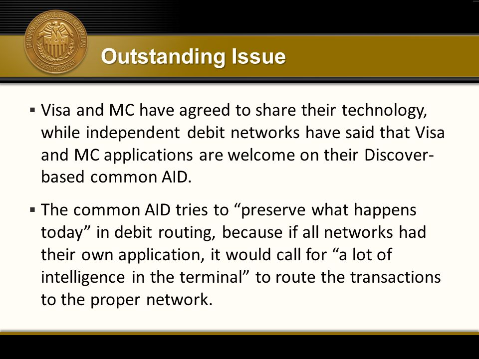 Outstanding Issue  Visa and MC have agreed to share their technology, while independent debit networks have said that Visa and MC applications are welcome on their Discover- based common AID.