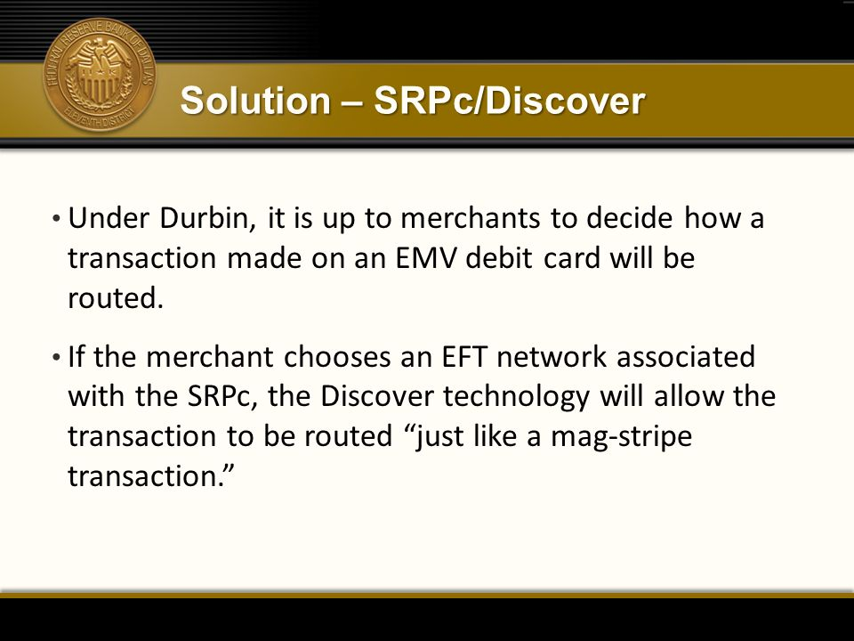Solution – SRPc/Discover Under Durbin, it is up to merchants to decide how a transaction made on an EMV debit card will be routed. If the merchant cho
