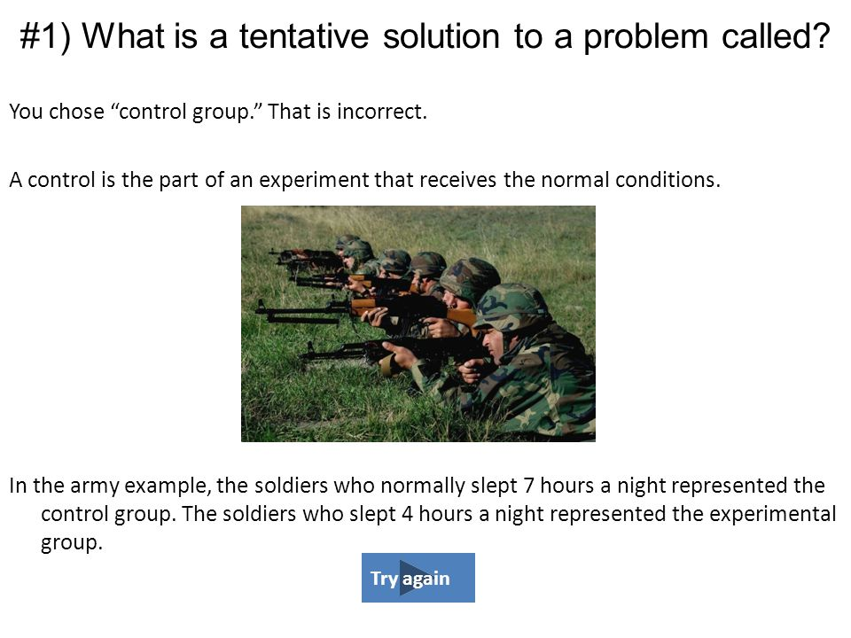 """You chose """"control group."""" That is incorrect. A control is the part of an experiment that receives the normal conditions. In the army example, the sol"""
