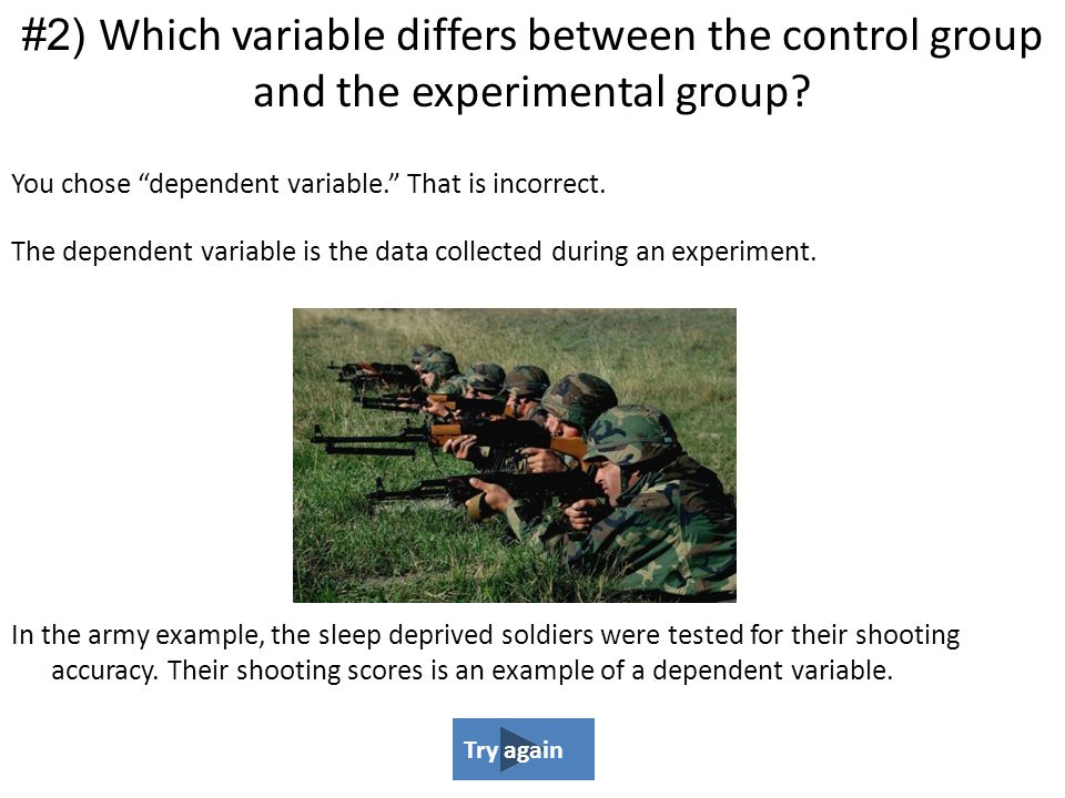 """You chose """"dependent variable."""" That is incorrect. The dependent variable is the data collected during an experiment. In the army example, the sleep d"""