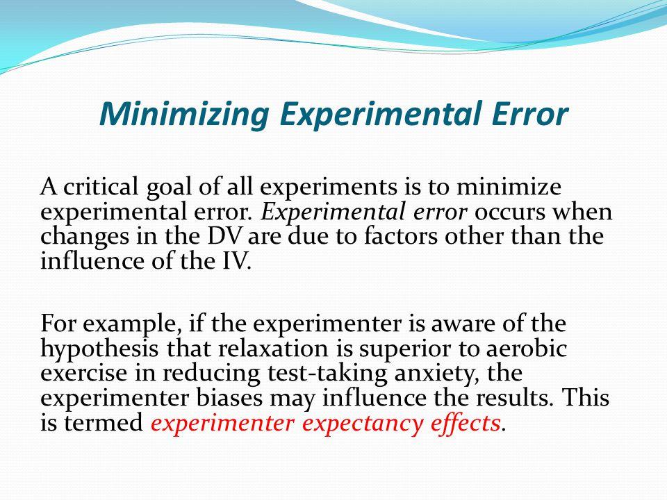 Minimizing Experimental Error A critical goal of all experiments is to minimize experimental error. Experimental error occurs when changes in the DV a