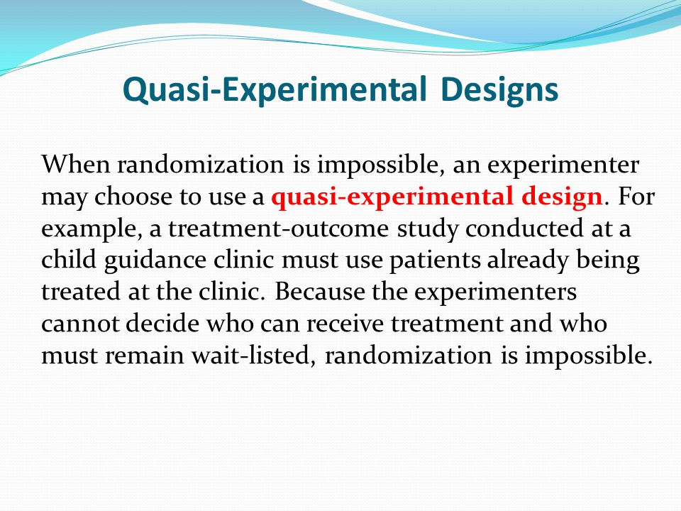 Quasi-Experimental Designs When randomization is impossible, an experimenter may choose to use a quasi-experimental design. For example, a treatment-o