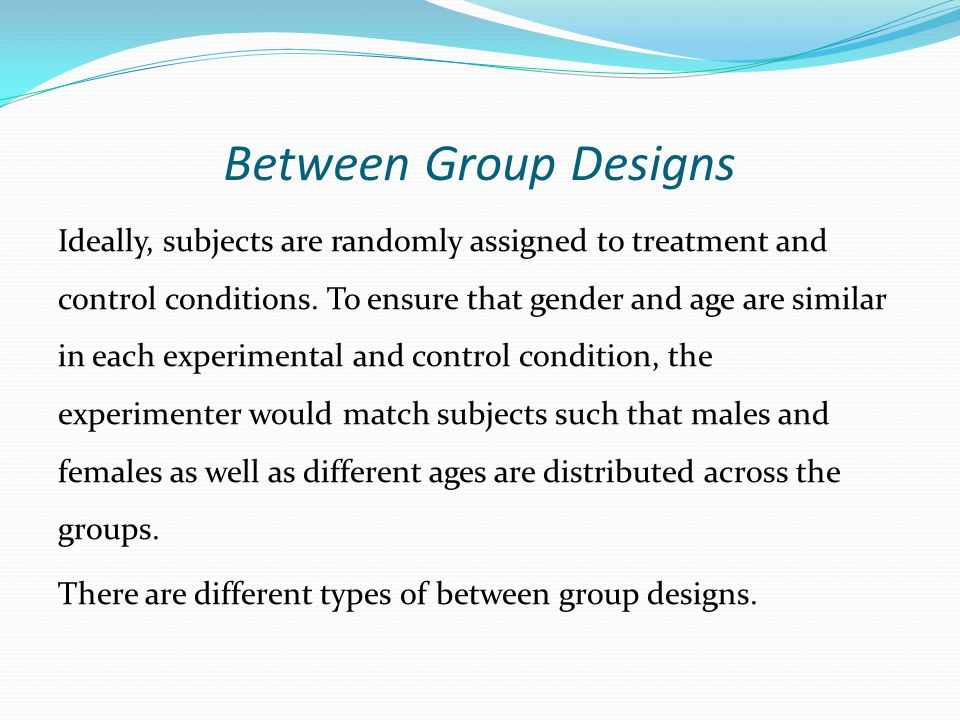 Between Group Designs Ideally, subjects are randomly assigned to treatment and control conditions. To ensure that gender and age are similar in each e