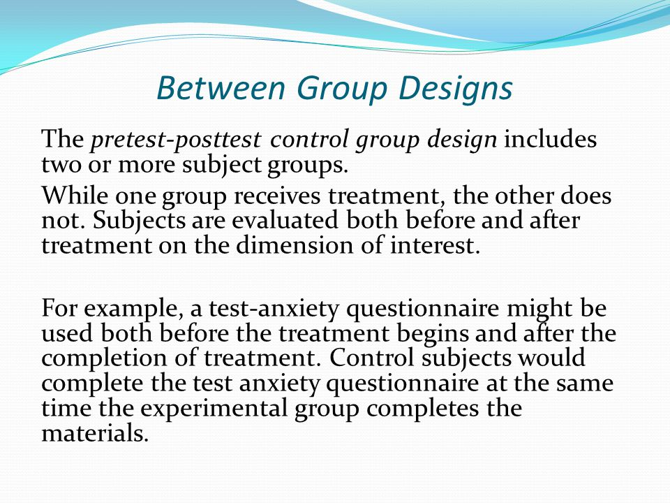 Between Group Designs The pretest-posttest control group design includes two or more subject groups. While one group receives treatment, the other doe