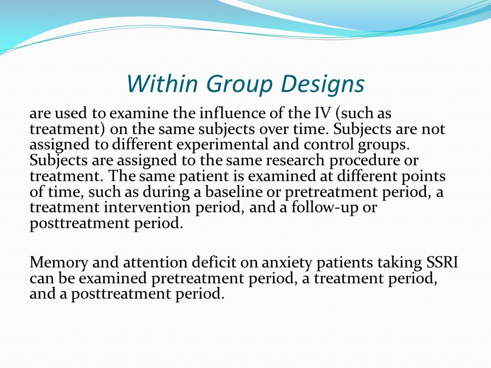 Within Group Designs are used to examine the influence of the IV (such as treatment) on the same subjects over time. Subjects are not assigned to diff