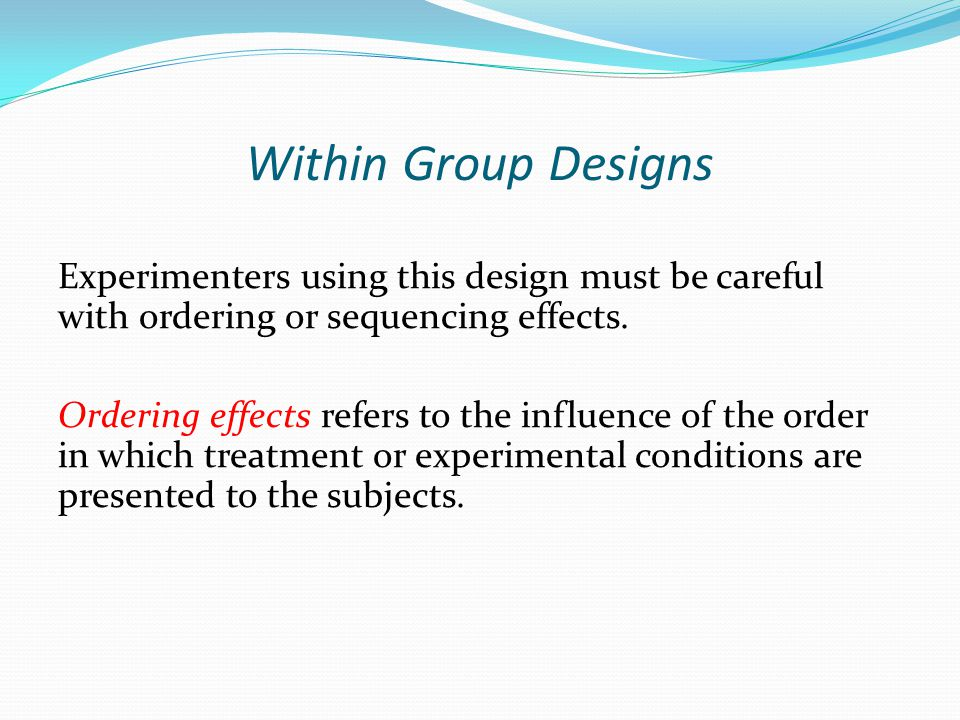 Within Group Designs Experimenters using this design must be careful with ordering or sequencing effects. Ordering effects refers to the influence of