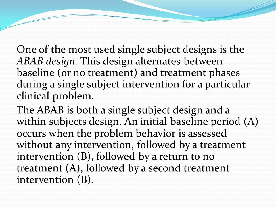 One of the most used single subject designs is the ABAB design. This design alternates between baseline (or no treatment) and treatment phases during