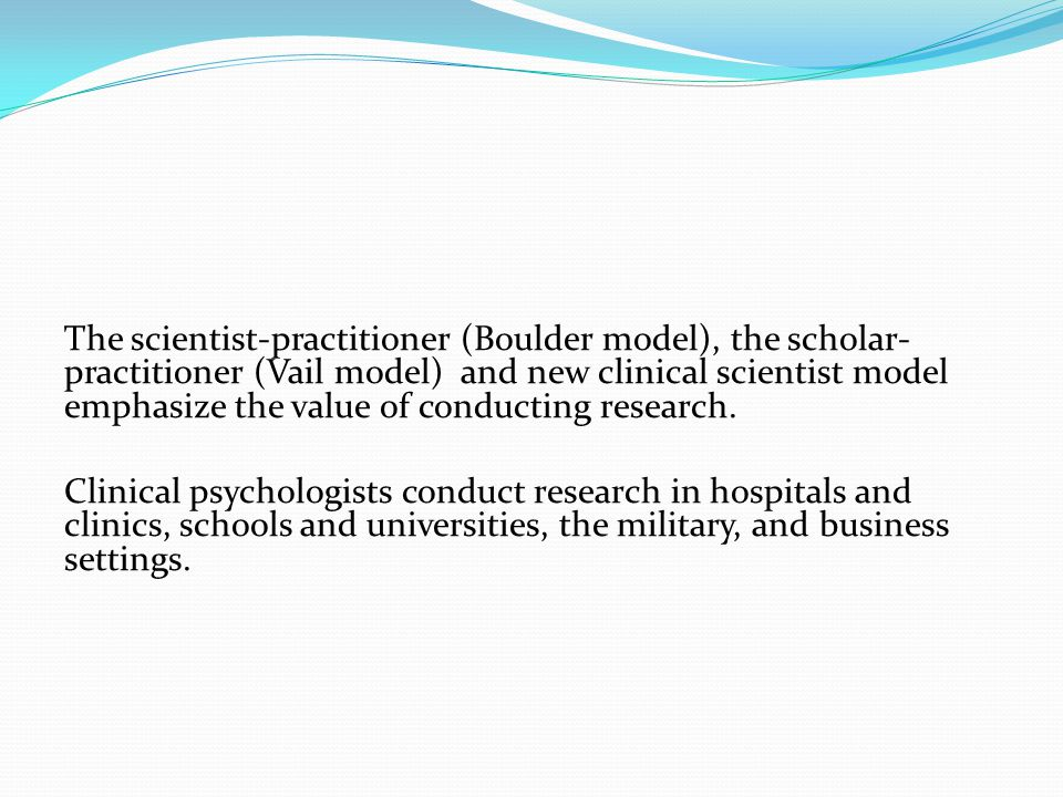 The scientist-practitioner (Boulder model), the scholar- practitioner (Vail model) and new clinical scientist model emphasize the value of conducting