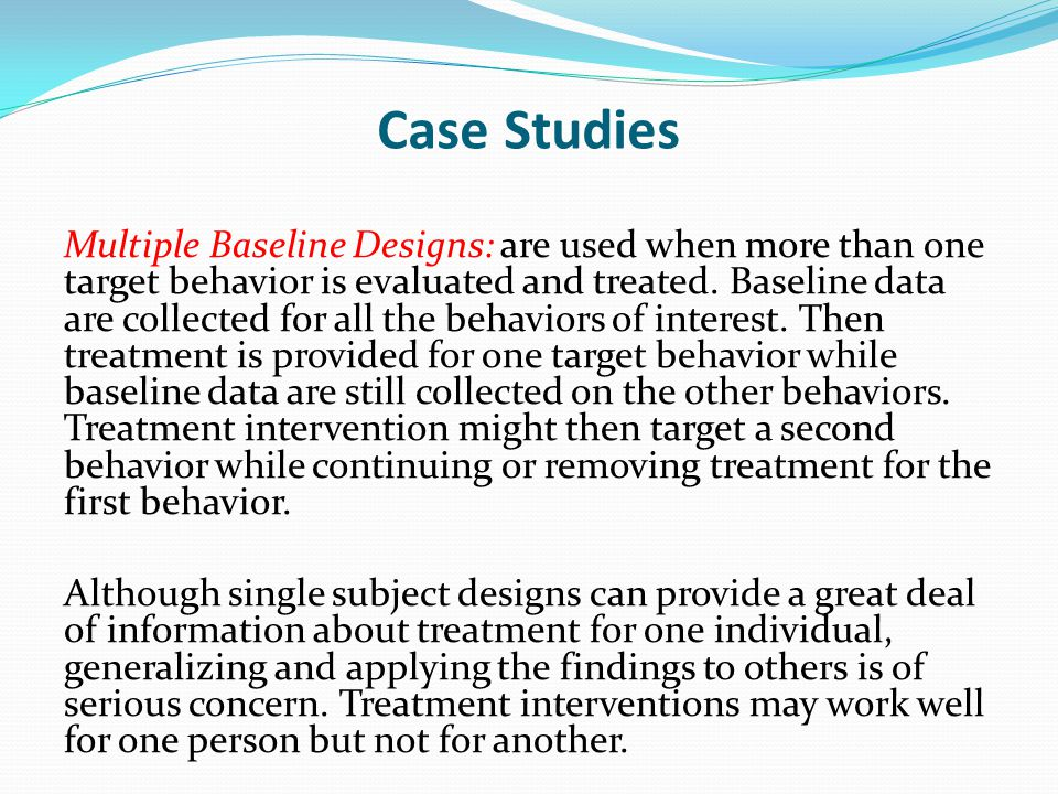 Case Studies Multiple Baseline Designs: are used when more than one target behavior is evaluated and treated. Baseline data are collected for all the