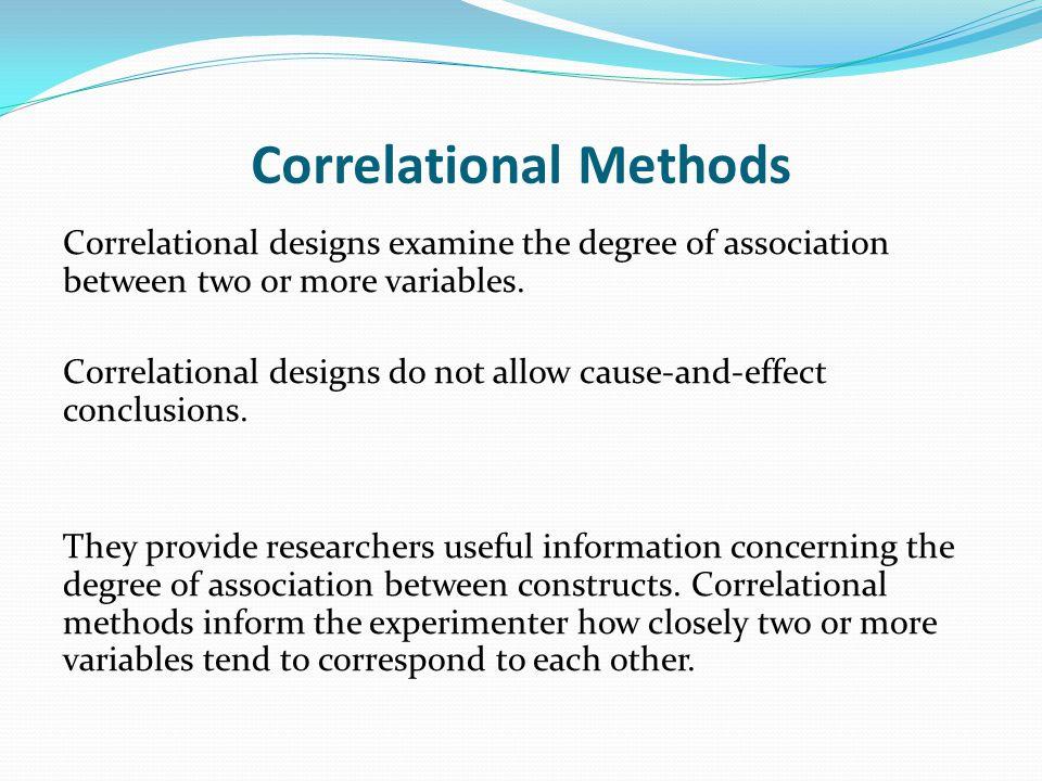 Correlational Methods Correlational designs examine the degree of association between two or more variables. Correlational designs do not allow cause-