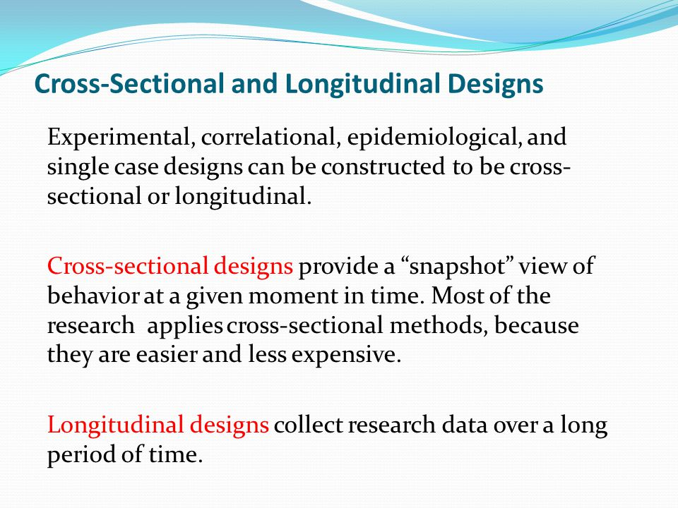 Cross-Sectional and Longitudinal Designs Experimental, correlational, epidemiological, and single case designs can be constructed to be cross- section