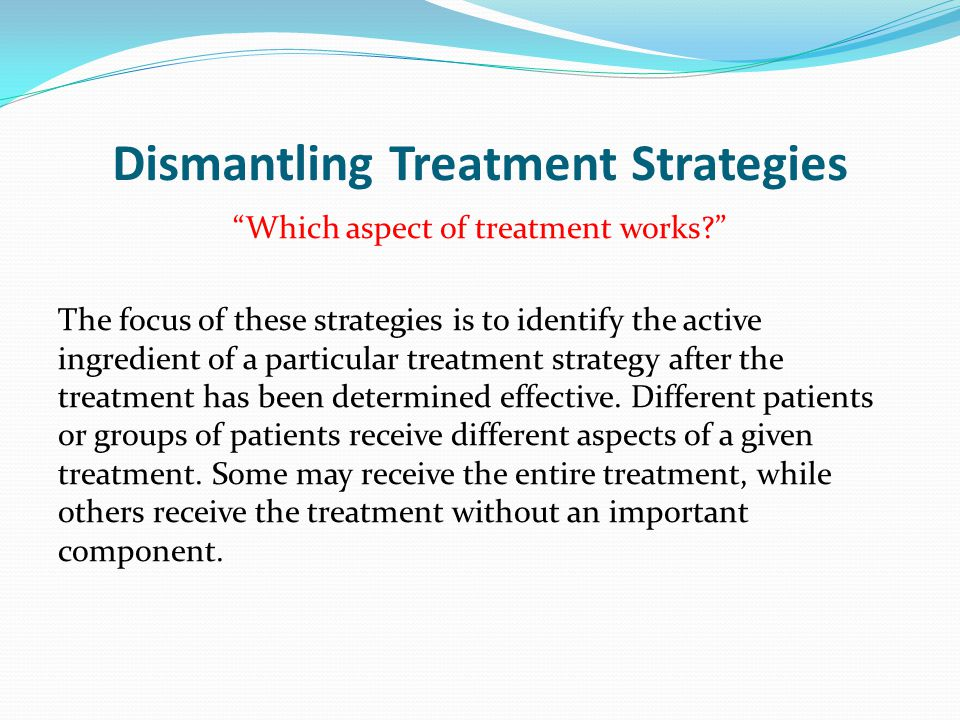 """Dismantling Treatment Strategies """"Which aspect of treatment works?"""" The focus of these strategies is to identify the active ingredient of a particular"""