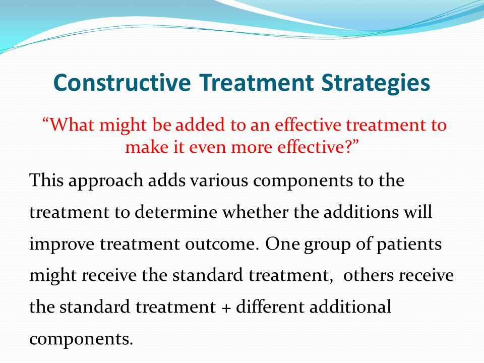 """Constructive Treatment Strategies """"What might be added to an effective treatment to make it even more effective?"""" This approach adds various component"""