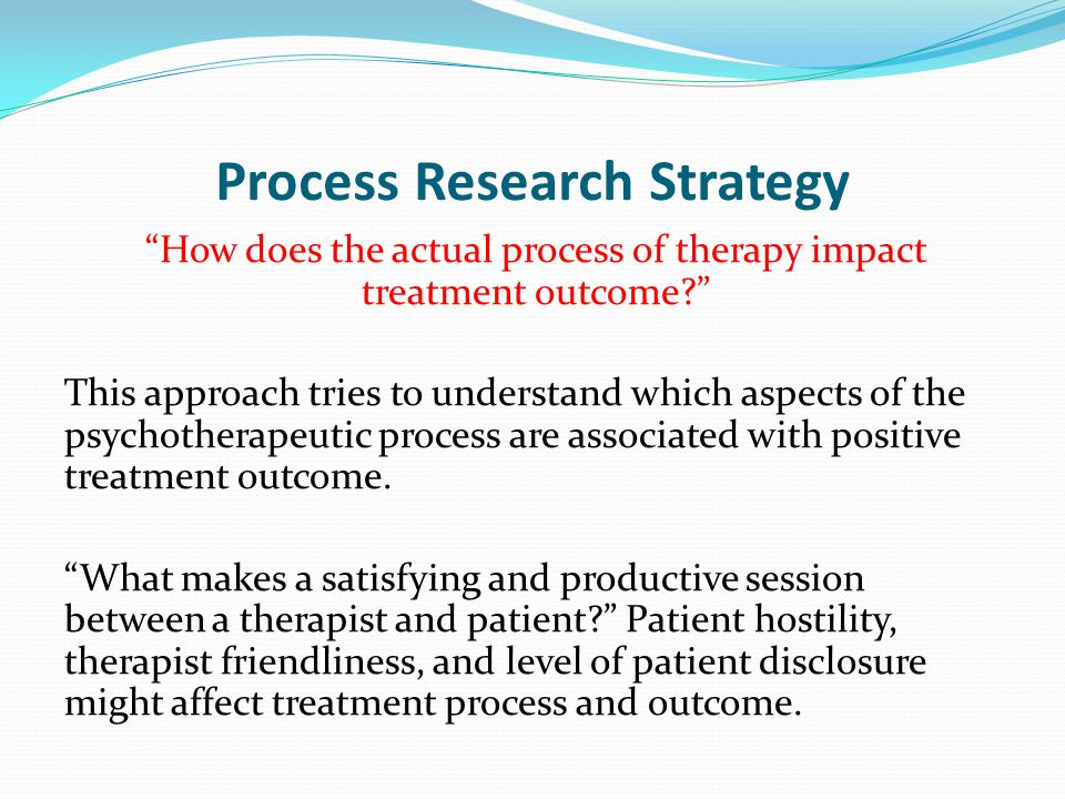 """Process Research Strategy """"How does the actual process of therapy impact treatment outcome?"""" This approach tries to understand which aspects of the ps"""