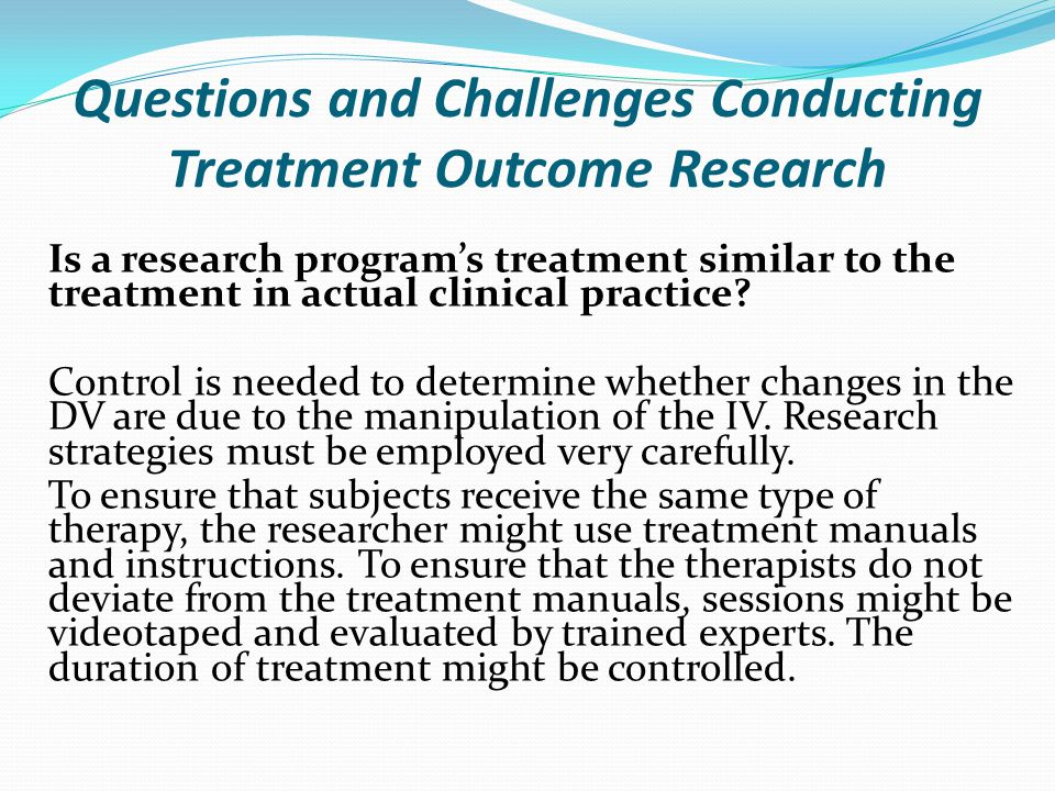Questions and Challenges Conducting Treatment Outcome Research Is a research program's treatment similar to the treatment in actual clinical practice?