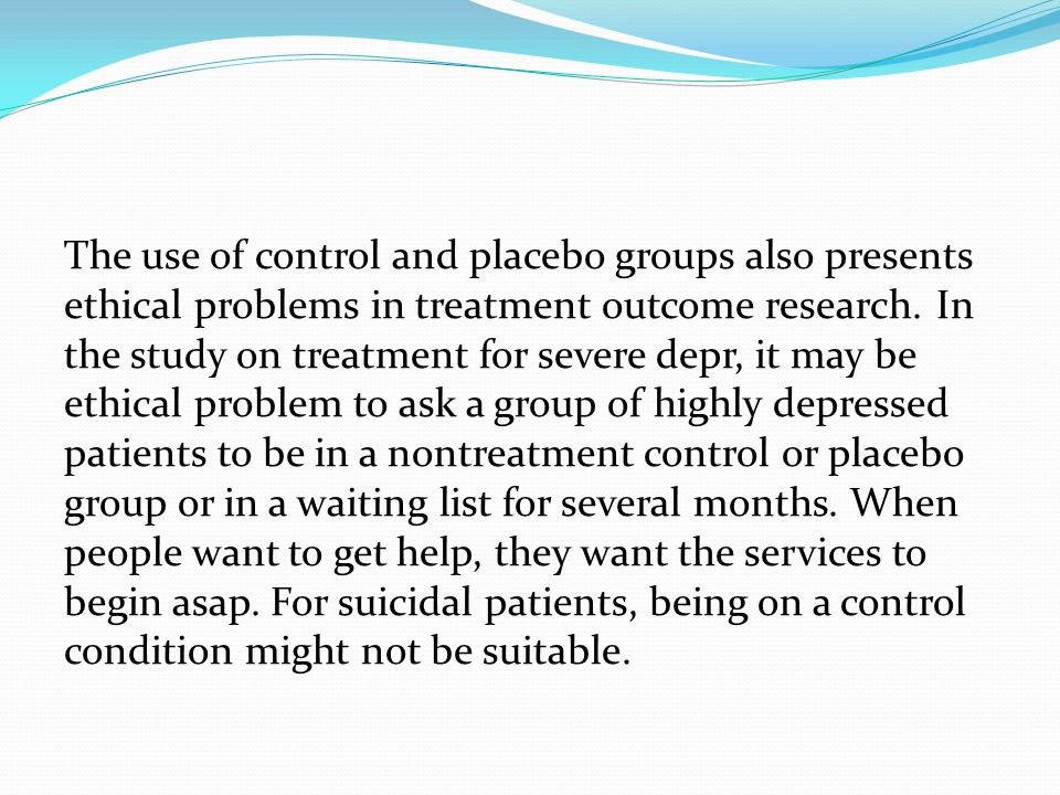 The use of control and placebo groups also presents ethical problems in treatment outcome research. In the study on treatment for severe depr, it may